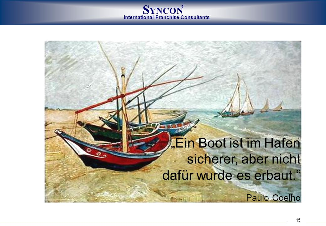 International Franchise Consultants S YNCON ® 15 Ein Boot ist im Hafen sicherer, aber nicht dafür wurde es erbaut. Paulo Coelho