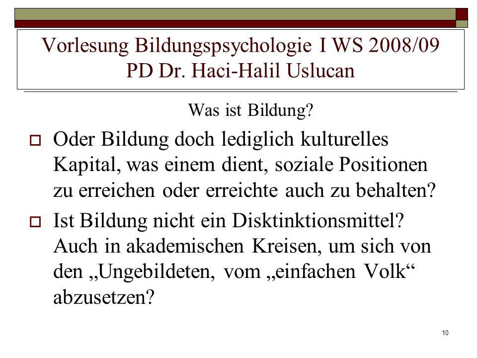 10 Vorlesung Bildungspsychologie I WS 2008/09 PD Dr. Haci-Halil Uslucan Was ist Bildung? Oder Bildung doch lediglich kulturelles Kapital, was einem di