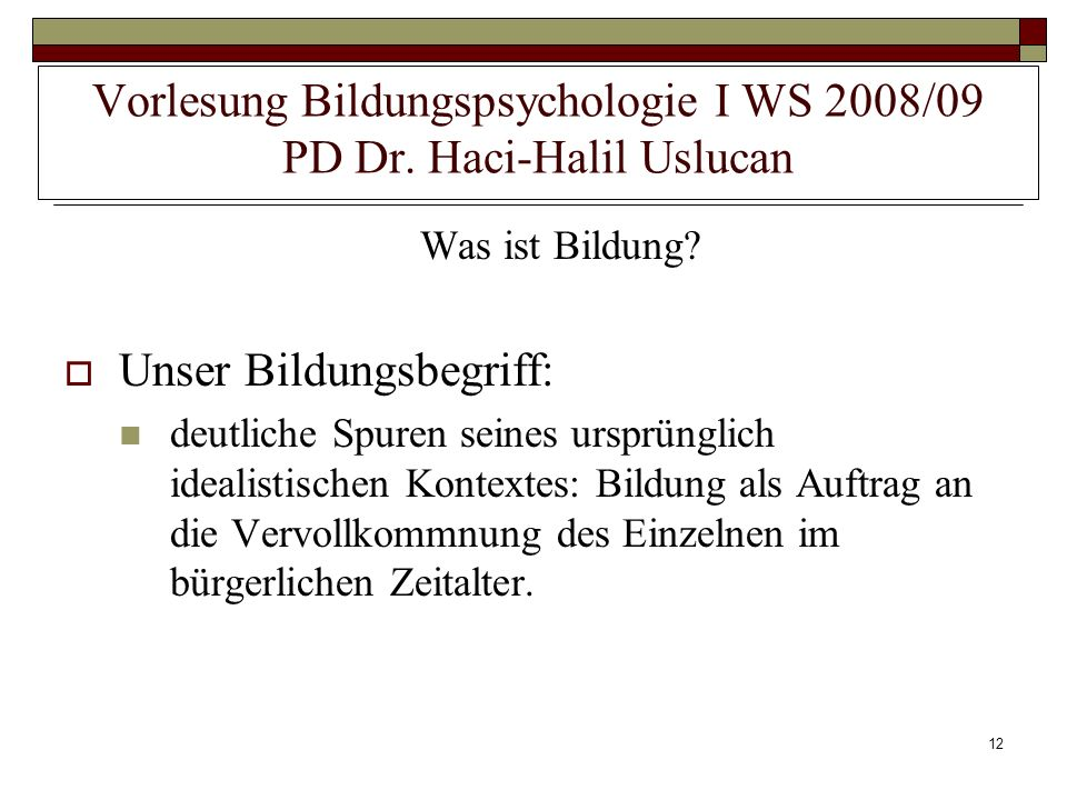 12 Vorlesung Bildungspsychologie I WS 2008/09 PD Dr. Haci-Halil Uslucan Was ist Bildung? Unser Bildungsbegriff: deutliche Spuren seines ursprünglich i