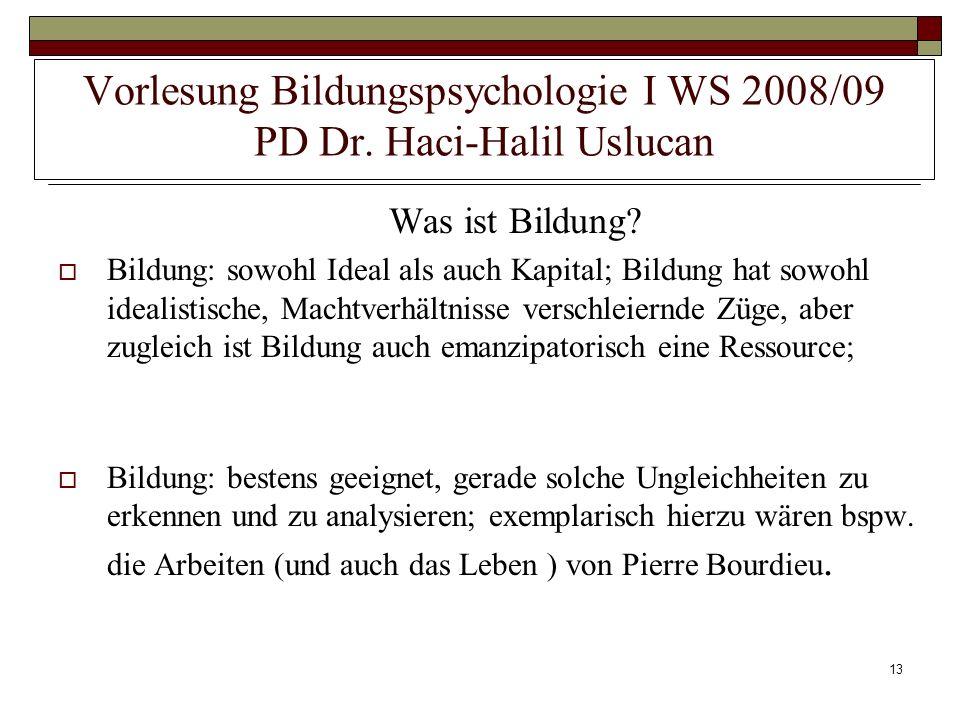 13 Vorlesung Bildungspsychologie I WS 2008/09 PD Dr. Haci-Halil Uslucan Was ist Bildung? Bildung: sowohl Ideal als auch Kapital; Bildung hat sowohl id