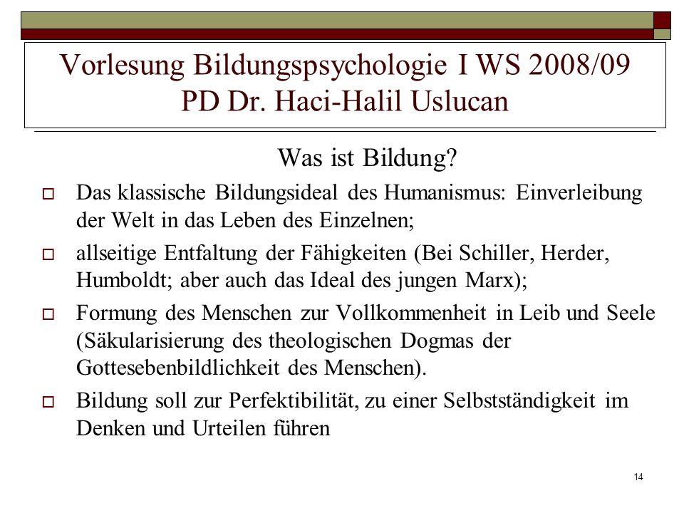 14 Vorlesung Bildungspsychologie I WS 2008/09 PD Dr. Haci-Halil Uslucan Was ist Bildung? Das klassische Bildungsideal des Humanismus: Einverleibung de