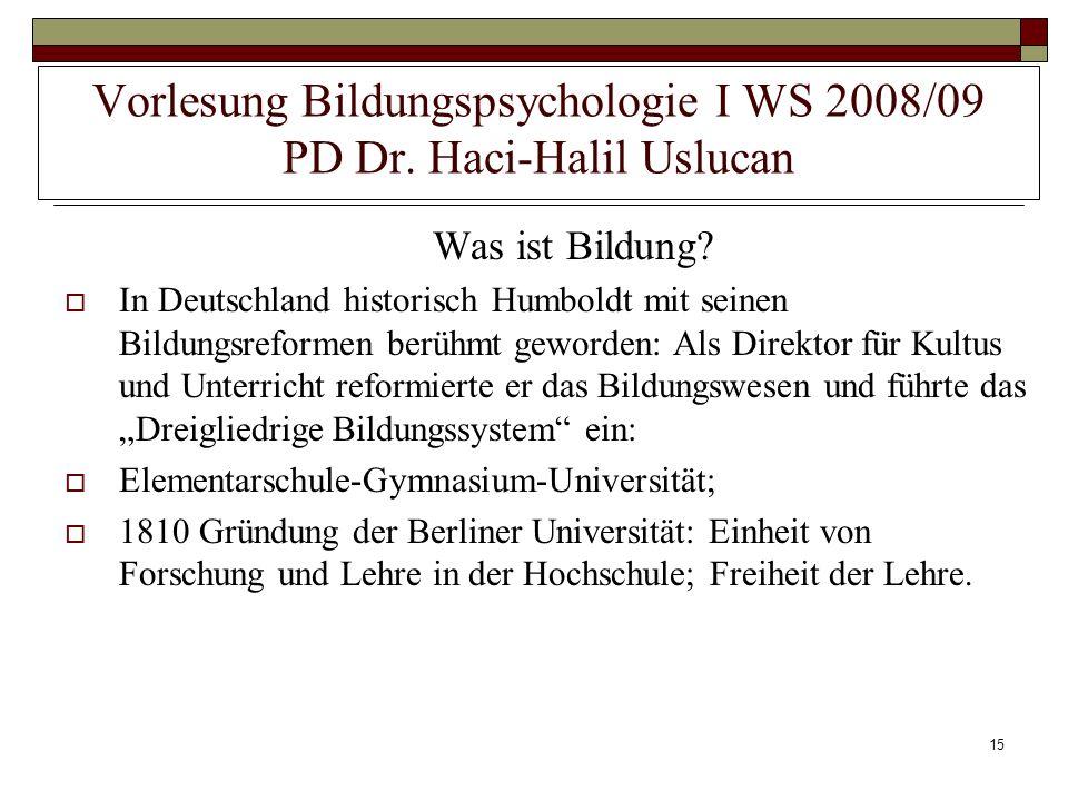 15 Vorlesung Bildungspsychologie I WS 2008/09 PD Dr. Haci-Halil Uslucan Was ist Bildung? In Deutschland historisch Humboldt mit seinen Bildungsreforme