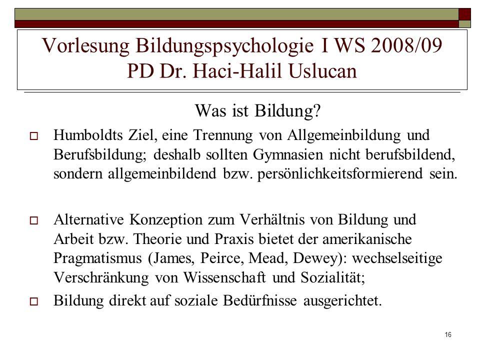 16 Vorlesung Bildungspsychologie I WS 2008/09 PD Dr. Haci-Halil Uslucan Was ist Bildung? Humboldts Ziel, eine Trennung von Allgemeinbildung und Berufs