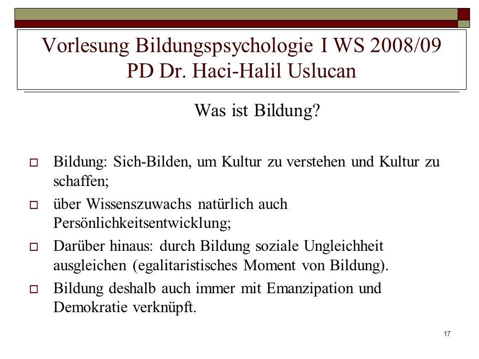 17 Vorlesung Bildungspsychologie I WS 2008/09 PD Dr. Haci-Halil Uslucan Was ist Bildung? Bildung: Sich-Bilden, um Kultur zu verstehen und Kultur zu sc