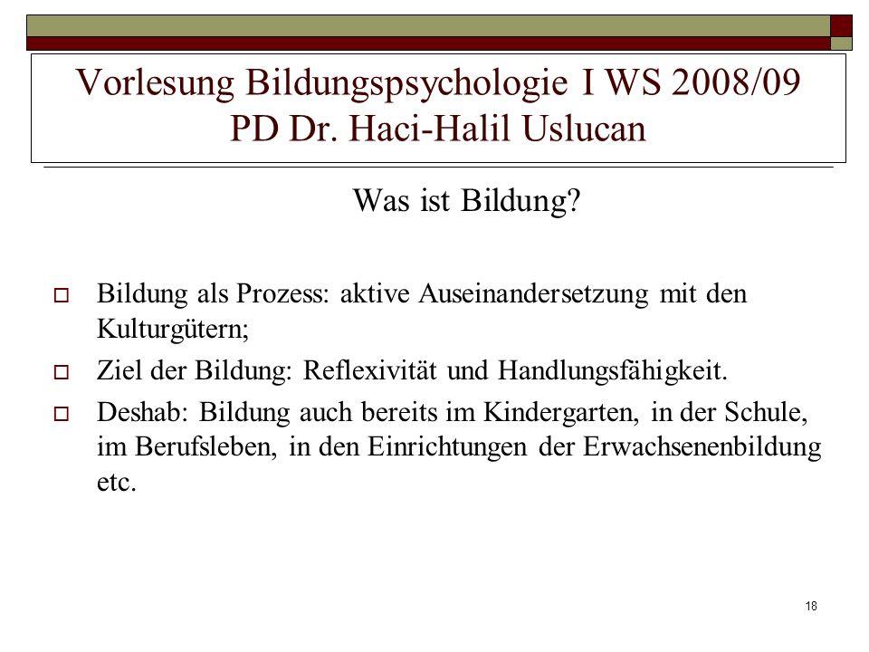 18 Vorlesung Bildungspsychologie I WS 2008/09 PD Dr. Haci-Halil Uslucan Was ist Bildung? Bildung als Prozess: aktive Auseinandersetzung mit den Kultur