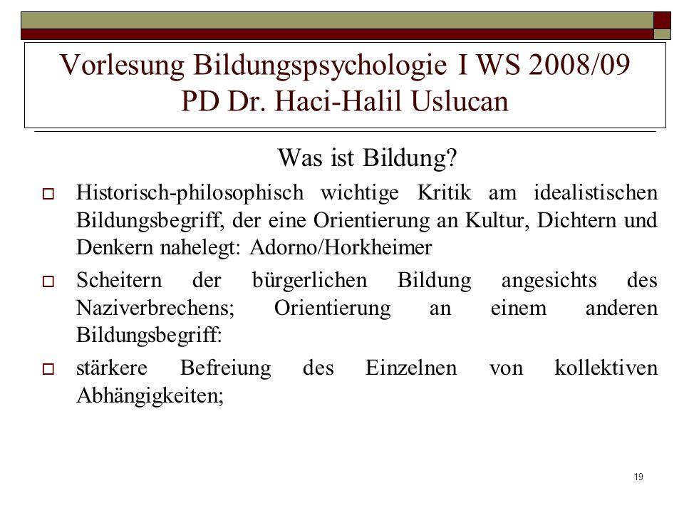19 Vorlesung Bildungspsychologie I WS 2008/09 PD Dr. Haci-Halil Uslucan Was ist Bildung? Historisch-philosophisch wichtige Kritik am idealistischen Bi