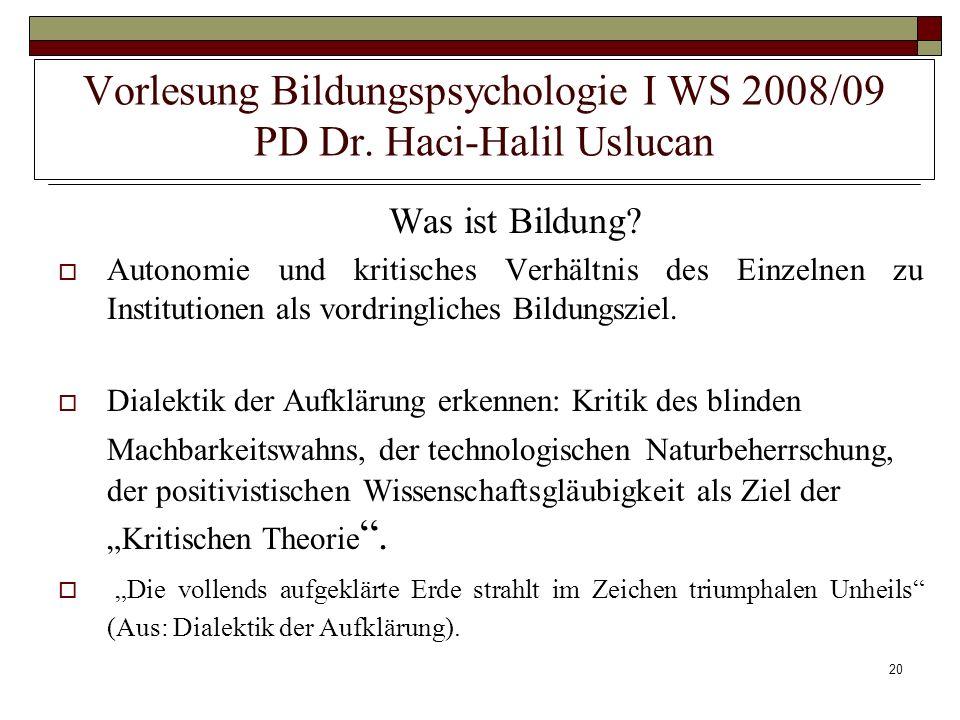 20 Vorlesung Bildungspsychologie I WS 2008/09 PD Dr. Haci-Halil Uslucan Was ist Bildung? Autonomie und kritisches Verhältnis des Einzelnen zu Institut