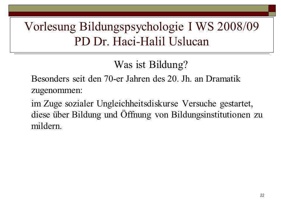 22 Vorlesung Bildungspsychologie I WS 2008/09 PD Dr. Haci-Halil Uslucan Was ist Bildung? Besonders seit den 70-er Jahren des 20. Jh. an Dramatik zugen