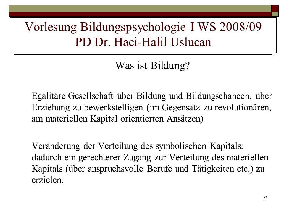 23 Vorlesung Bildungspsychologie I WS 2008/09 PD Dr. Haci-Halil Uslucan Was ist Bildung? Egalitäre Gesellschaft über Bildung und Bildungschancen, über