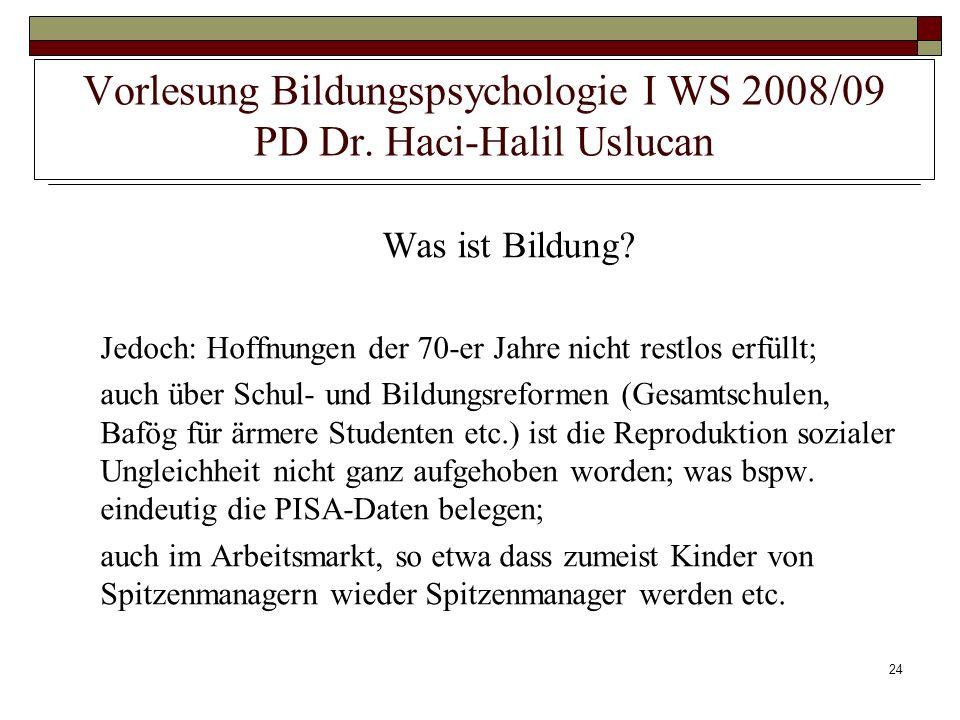 24 Vorlesung Bildungspsychologie I WS 2008/09 PD Dr. Haci-Halil Uslucan Was ist Bildung? Jedoch: Hoffnungen der 70-er Jahre nicht restlos erfüllt; auc