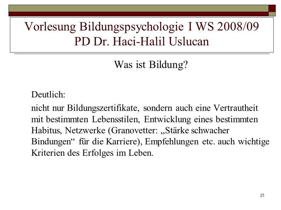 25 Vorlesung Bildungspsychologie I WS 2008/09 PD Dr. Haci-Halil Uslucan Was ist Bildung? Deutlich: nicht nur Bildungszertifikate, sondern auch eine Ve