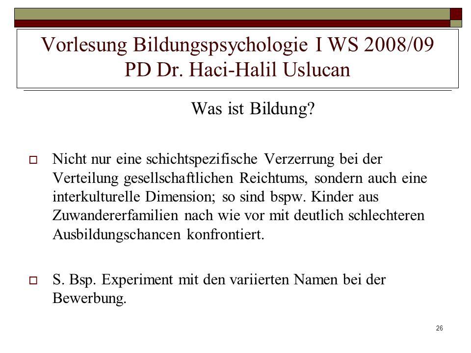 26 Vorlesung Bildungspsychologie I WS 2008/09 PD Dr. Haci-Halil Uslucan Was ist Bildung? Nicht nur eine schichtspezifische Verzerrung bei der Verteilu