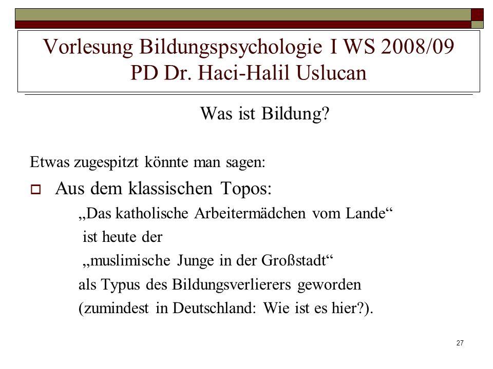 27 Vorlesung Bildungspsychologie I WS 2008/09 PD Dr. Haci-Halil Uslucan Was ist Bildung? Etwas zugespitzt könnte man sagen: Aus dem klassischen Topos: