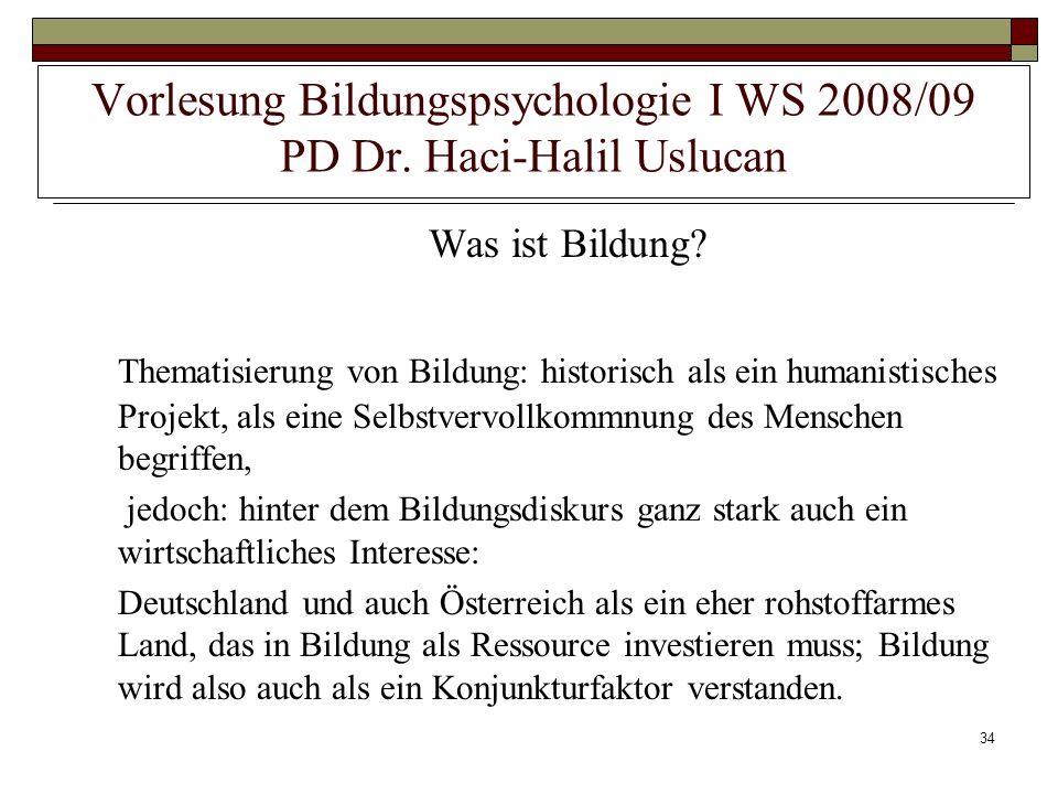 34 Vorlesung Bildungspsychologie I WS 2008/09 PD Dr. Haci-Halil Uslucan Was ist Bildung? Thematisierung von Bildung: historisch als ein humanistisches