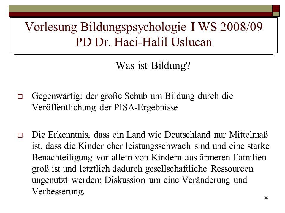 36 Vorlesung Bildungspsychologie I WS 2008/09 PD Dr. Haci-Halil Uslucan Was ist Bildung? Gegenwärtig: der große Schub um Bildung durch die Veröffentli