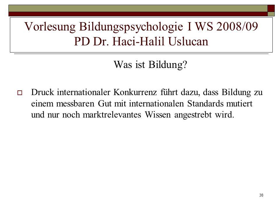 38 Vorlesung Bildungspsychologie I WS 2008/09 PD Dr. Haci-Halil Uslucan Was ist Bildung? Druck internationaler Konkurrenz führt dazu, dass Bildung zu