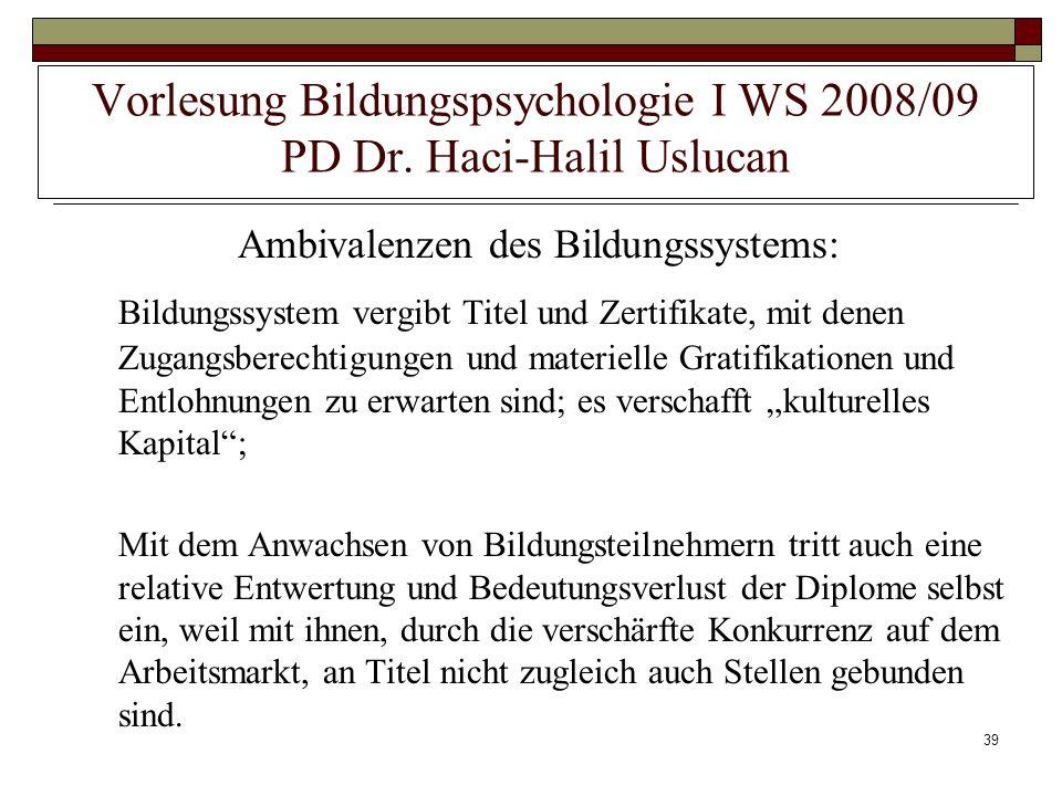 39 Vorlesung Bildungspsychologie I WS 2008/09 PD Dr. Haci-Halil Uslucan Ambivalenzen des Bildungssystems: Bildungssystem vergibt Titel und Zertifikate