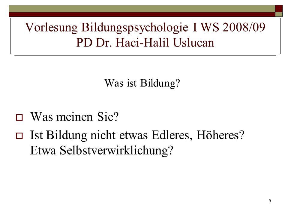 9 Vorlesung Bildungspsychologie I WS 2008/09 PD Dr. Haci-Halil Uslucan Was ist Bildung? Was meinen Sie? Ist Bildung nicht etwas Edleres, Höheres? Etwa