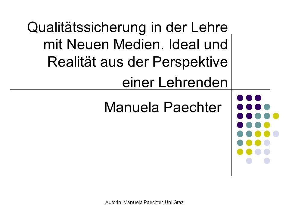 Autorin: Manuela Paechter, Uni Graz Qualitätssicherung in der Lehre mit Neuen Medien. Ideal und Realität aus der Perspektive einer Lehrenden Manuela P