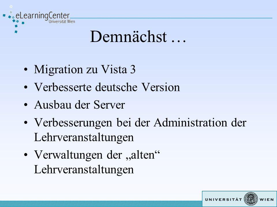 Demnächst … Migration zu Vista 3 Verbesserte deutsche Version Ausbau der Server Verbesserungen bei der Administration der Lehrveranstaltungen Verwaltungen der alten Lehrveranstaltungen