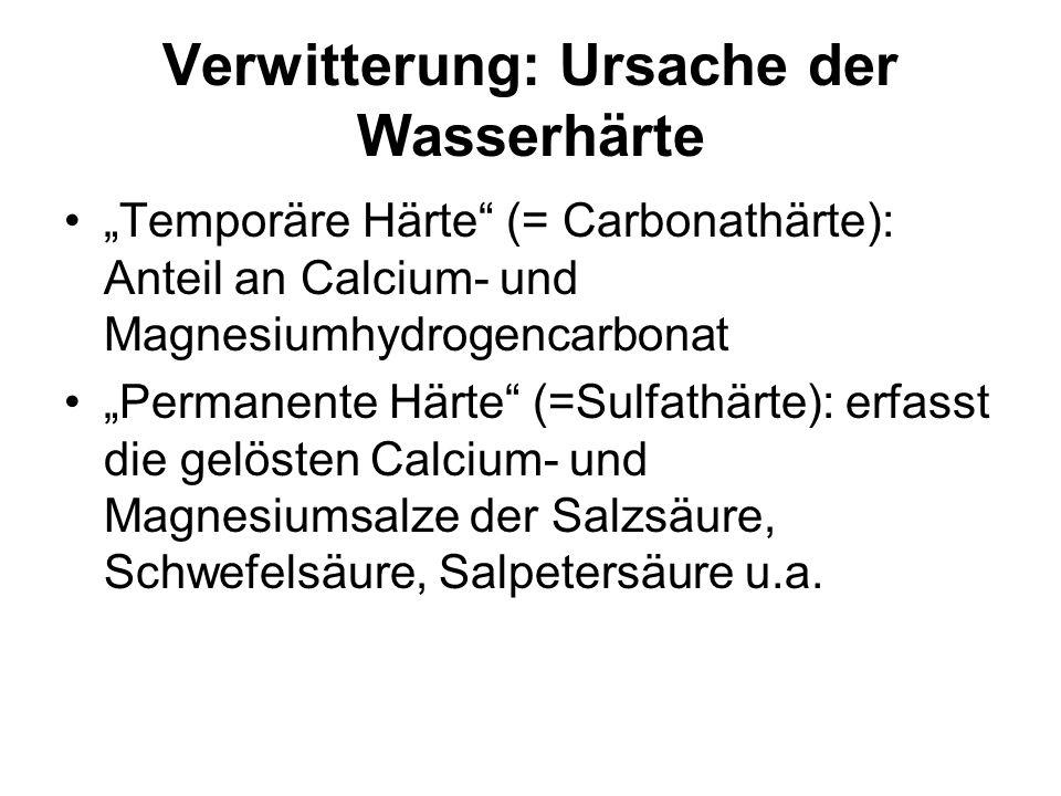 Verwitterung: Ursache der Wasserhärte Temporäre Härte (= Carbonathärte): Anteil an Calcium- und Magnesiumhydrogencarbonat Permanente Härte (=Sulfathär
