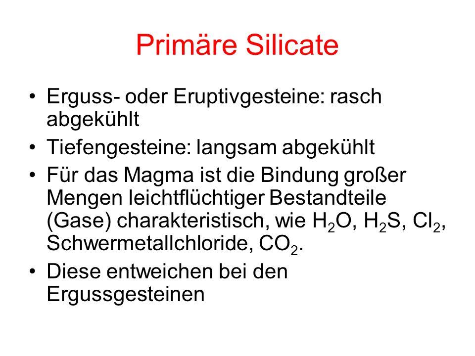 Primäre Silicate Erguss- oder Eruptivgesteine: rasch abgekühlt Tiefengesteine: langsam abgekühlt Für das Magma ist die Bindung großer Mengen leichtflü