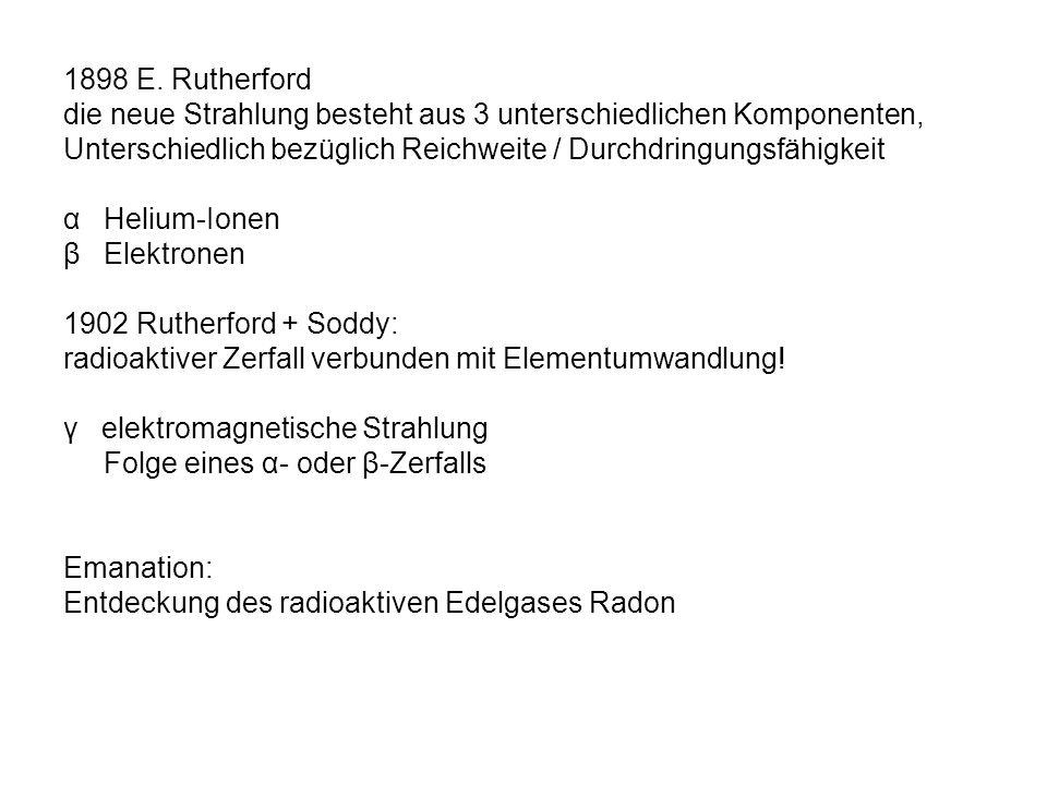 1898 E. Rutherford die neue Strahlung besteht aus 3 unterschiedlichen Komponenten, Unterschiedlich bezüglich Reichweite / Durchdringungsfähigkeit α He
