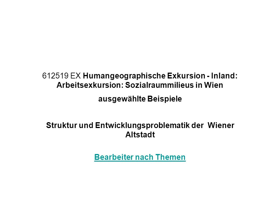612519 EX Humangeographische Exkursion - Inland: Arbeitsexkursion: Sozialraummilieus in Wien ausgewählte Beispiele Struktur und Entwicklungsproblematik der Wiener Altstadt Bearbeiter nach Themen