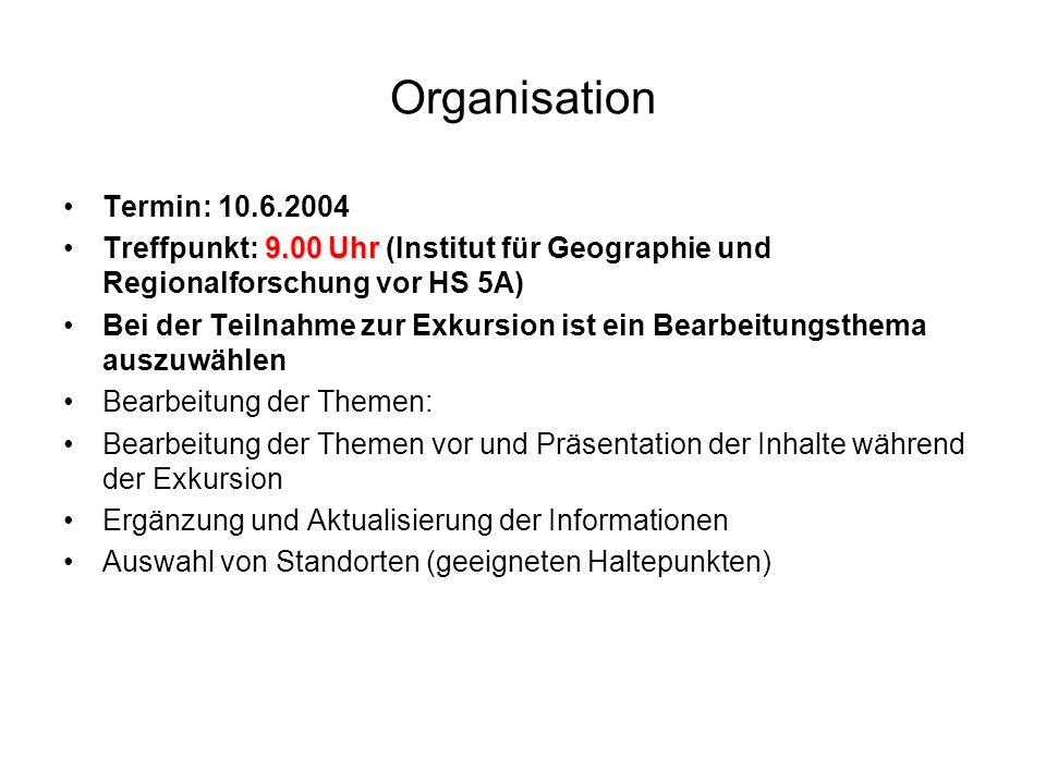 Organisation Termin: 10.6.2004 9.00 UhrTreffpunkt: 9.00 Uhr (Institut für Geographie und Regionalforschung vor HS 5A) Bei der Teilnahme zur Exkursion