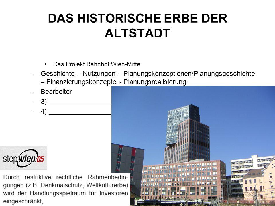 DAS HISTORISCHE ERBE DER ALTSTADT Das Projekt Bahnhof Wien-Mitte –Geschichte – Nutzungen – Planungskonzeptionen/Planungsgeschichte – Finanzierungskonzepte - Planungsrealisierung –Bearbeiter –3) _________________________________________________ –4) _________________________________________________