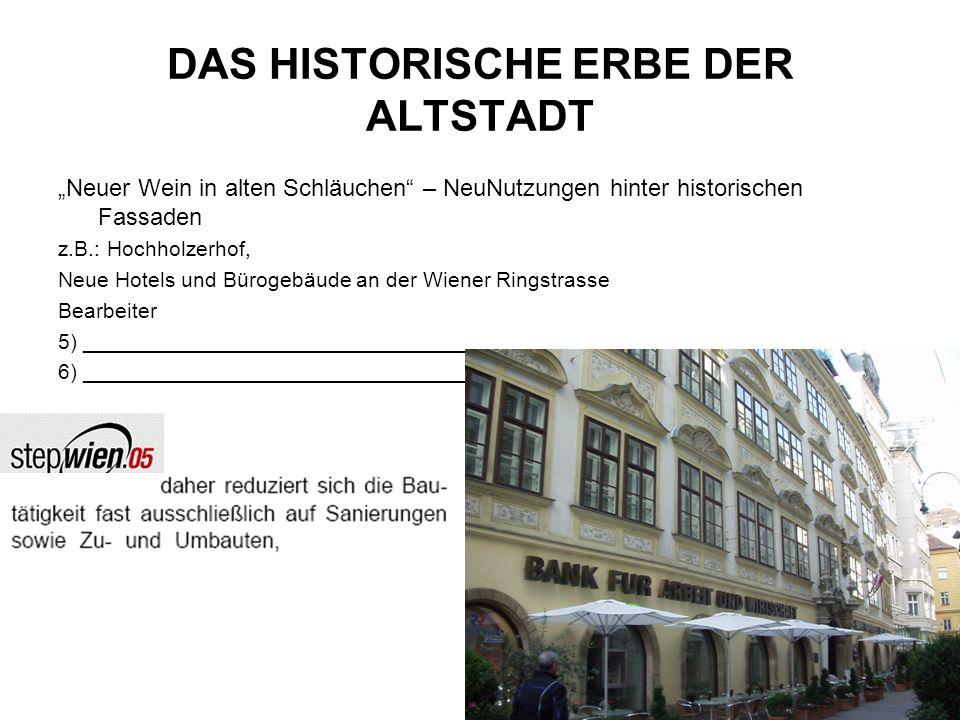 DAS HISTORISCHE ERBE DER ALTSTADT Neuer Wein in alten Schläuchen – NeuNutzungen hinter historischen Fassaden z.B.: Hochholzerhof, Neue Hotels und Bürogebäude an der Wiener Ringstrasse Bearbeiter 5) _________________________________________________ 6) _________________________________________________