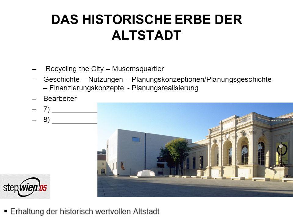 DAS HISTORISCHE ERBE DER ALTSTADT – Recycling the City – Musemsquartier –Geschichte – Nutzungen – Planungskonzeptionen/Planungsgeschichte – Finanzierungskonzepte - Planungsrealisierung –Bearbeiter –7) _________________________________________________ –8) _________________________________________________
