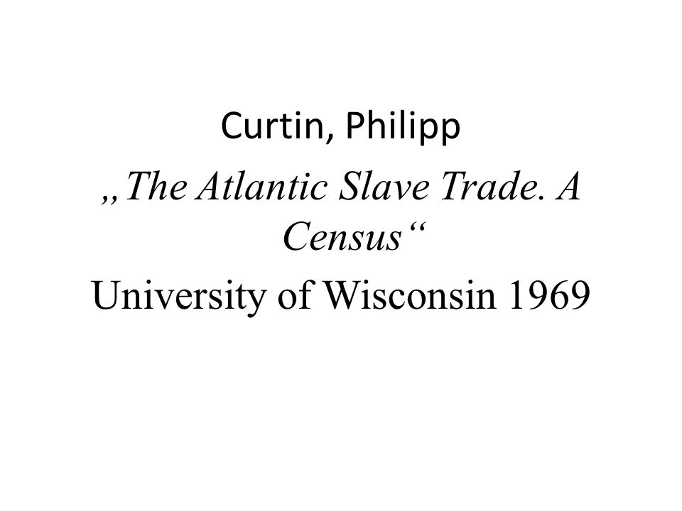 Curtin, Philipp The Atlantic Slave Trade. A Census University of Wisconsin 1969