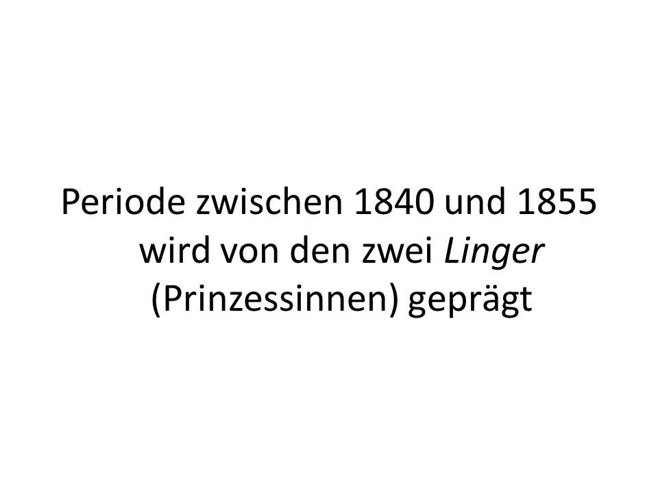 Periode zwischen 1840 und 1855 wird von den zwei Linger (Prinzessinnen) geprägt