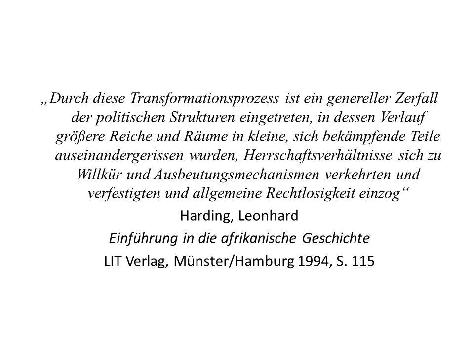 Durch diese Transformationsprozess ist ein genereller Zerfall der politischen Strukturen eingetreten, in dessen Verlauf größere Reiche und Räume in kleine, sich bekämpfende Teile auseinandergerissen wurden, Herrschaftsverhältnisse sich zu Willkür und Ausbeutungsmechanismen verkehrten und verfestigten und allgemeine Rechtlosigkeit einzog Harding, Leonhard Einführung in die afrikanische Geschichte LIT Verlag, Münster/Hamburg 1994, S.