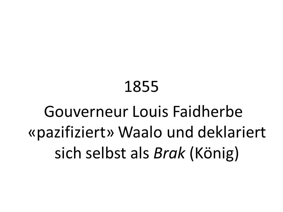 1855 Gouverneur Louis Faidherbe «pazifiziert» Waalo und deklariert sich selbst als Brak (König)