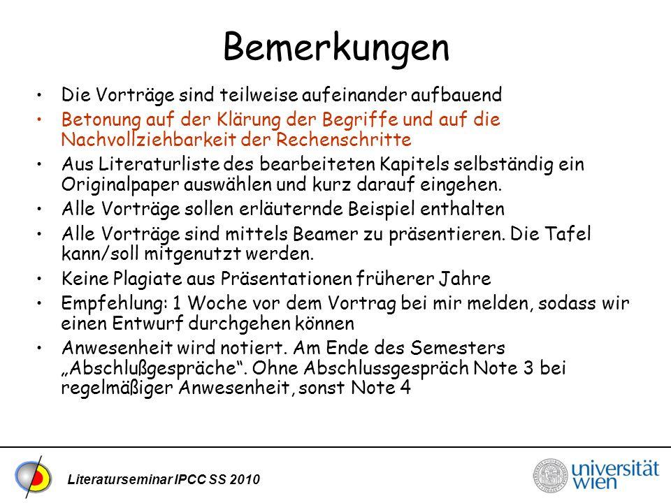 Literaturseminar IPCC SS 2010 Bemerkungen Die Vorträge sind teilweise aufeinander aufbauend Betonung auf der Klärung der Begriffe und auf die Nachvollziehbarkeit der Rechenschritte Aus Literaturliste des bearbeiteten Kapitels selbständig ein Originalpaper auswählen und kurz darauf eingehen.