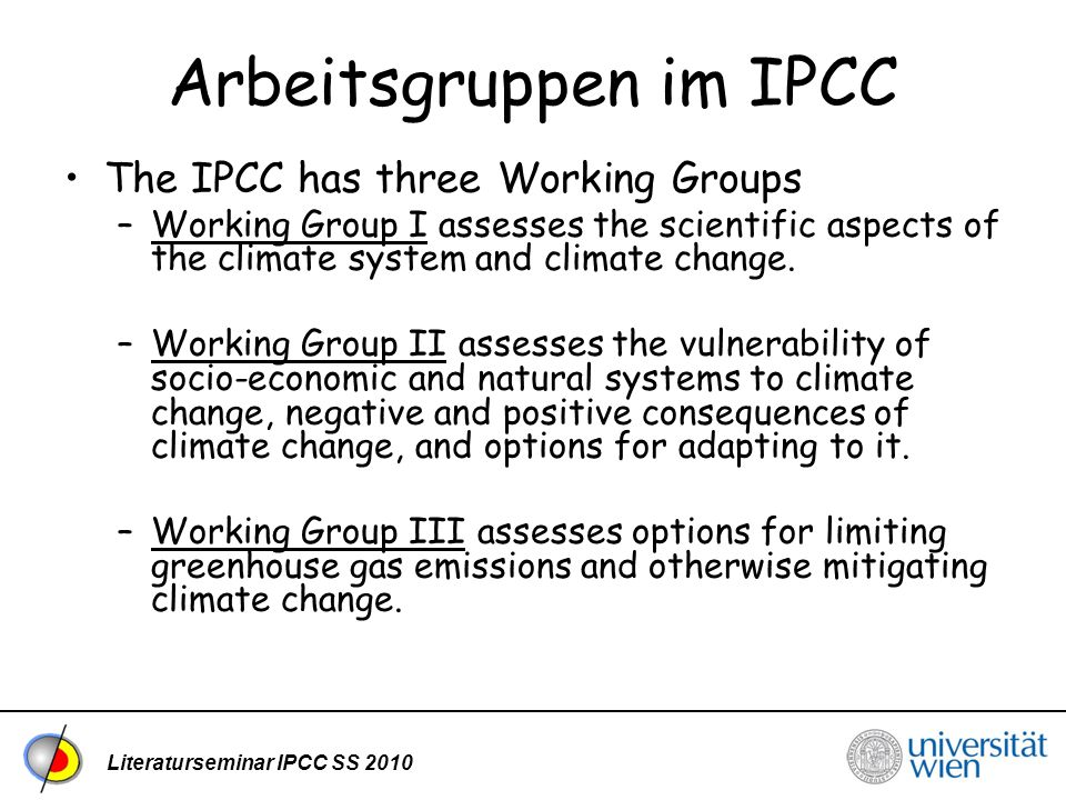 Literaturseminar IPCC SS 2010 Arbeitsgruppen im IPCC The IPCC has three Working Groups –Working Group I assesses the scientific aspects of the climate system and climate change.Working Group I –Working Group II assesses the vulnerability of socio-economic and natural systems to climate change, negative and positive consequences of climate change, and options for adapting to it.Working Group II –Working Group III assesses options for limiting greenhouse gas emissions and otherwise mitigating climate change.Working Group III