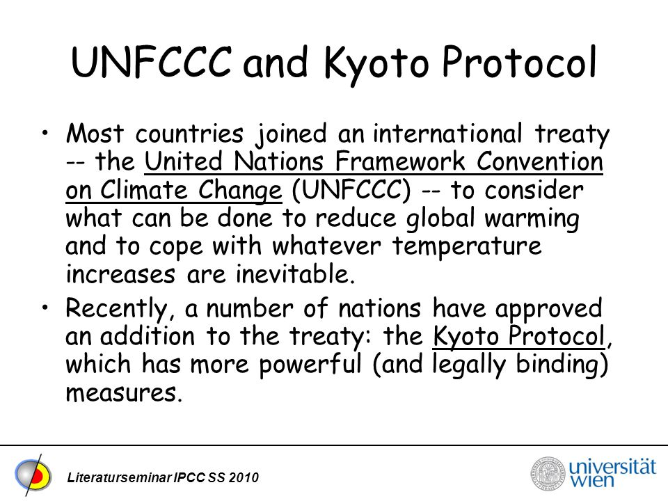 Literaturseminar IPCC SS 2010 UNFCCC and Kyoto Protocol Most countries joined an international treaty -- the United Nations Framework Convention on Climate Change (UNFCCC) -- to consider what can be done to reduce global warming and to cope with whatever temperature increases are inevitable.United Nations Framework Convention on Climate Change Recently, a number of nations have approved an addition to the treaty: the Kyoto Protocol, which has more powerful (and legally binding) measures.