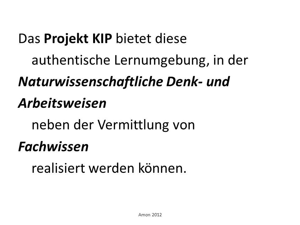 Amon 2012 Das Projekt KIP bietet diese authentische Lernumgebung, in der Naturwissenschaftliche Denk- und Arbeitsweisen neben der Vermittlung von Fach