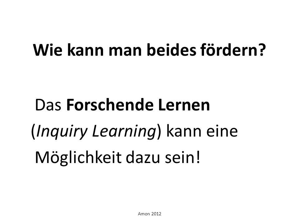 Amon 2012 Wie kann man beides fördern? Das Forschende Lernen (Inquiry Learning) kann eine Möglichkeit dazu sein!