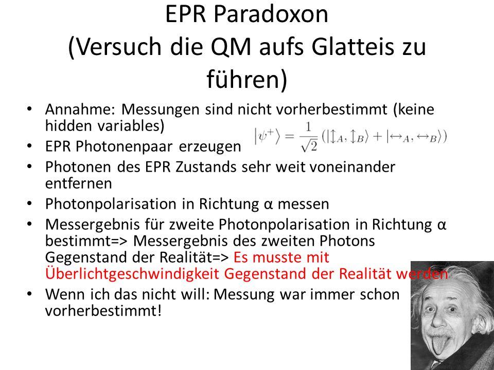 EPR Paradoxon (Versuch die QM aufs Glatteis zu führen) Annahme: Messungen sind nicht vorherbestimmt (keine hidden variables) EPR Photonenpaar erzeugen Photonen des EPR Zustands sehr weit voneinander entfernen Photonpolarisation in Richtung α messen Messergebnis für zweite Photonpolarisation in Richtung α bestimmt=> Messergebnis des zweiten Photons Gegenstand der Realität=> Es musste mit Überlichtgeschwindigkeit Gegenstand der Realität werden Wenn ich das nicht will: Messung war immer schon vorherbestimmt!