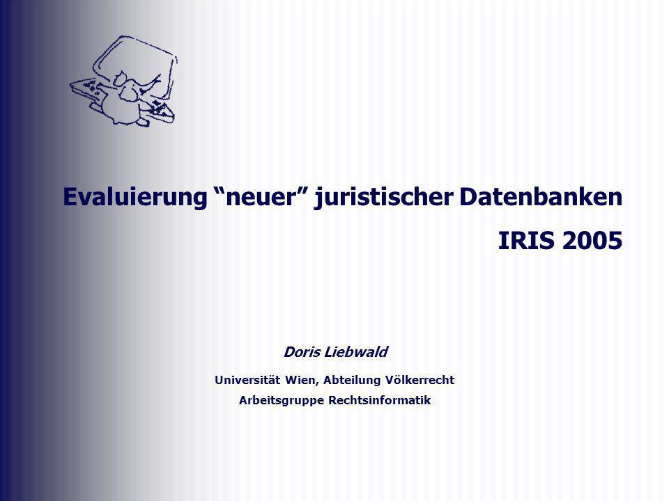 Doris Liebwald Universität Wien, Abteilung Völkerrecht Arbeitsgruppe Rechtsinformatik Evaluierung neuer juristischer Datenbanken IRIS 2005