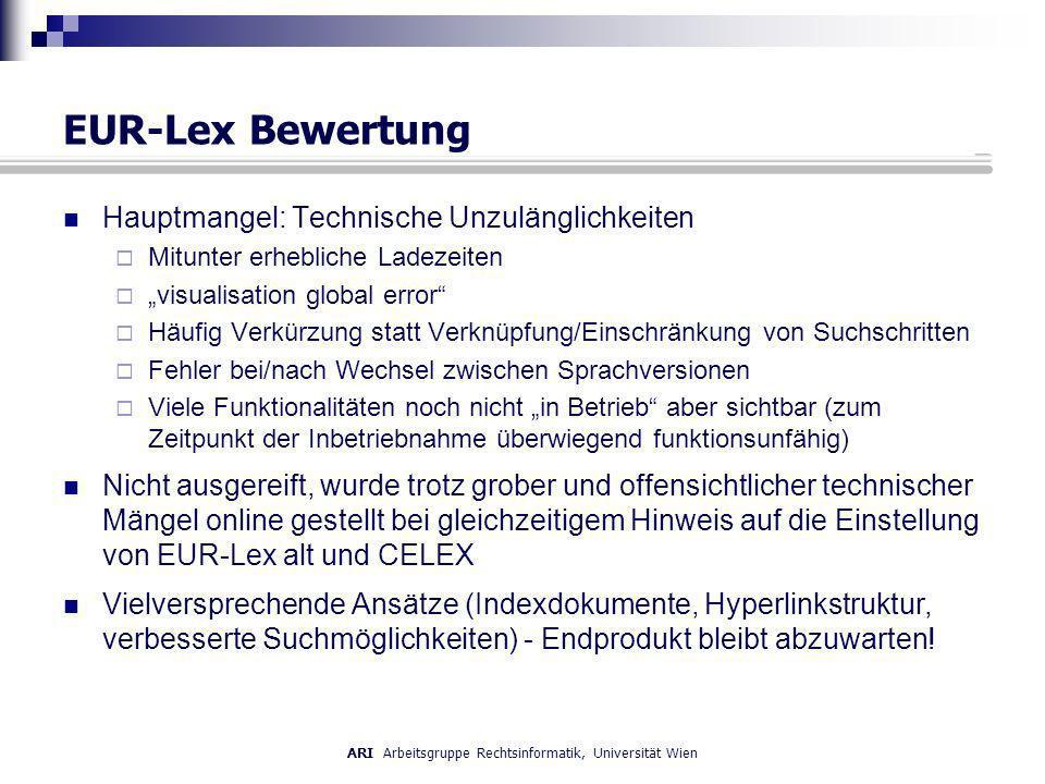 EUR-Lex Bewertung Hauptmangel: Technische Unzulänglichkeiten Mitunter erhebliche Ladezeiten visualisation global error Häufig Verkürzung statt Verknüpfung/Einschränkung von Suchschritten Fehler bei/nach Wechsel zwischen Sprachversionen Viele Funktionalitäten noch nicht in Betrieb aber sichtbar (zum Zeitpunkt der Inbetriebnahme überwiegend funktionsunfähig) Nicht ausgereift, wurde trotz grober und offensichtlicher technischer Mängel online gestellt bei gleichzeitigem Hinweis auf die Einstellung von EUR-Lex alt und CELEX Vielversprechende Ansätze (Indexdokumente, Hyperlinkstruktur, verbesserte Suchmöglichkeiten) - Endprodukt bleibt abzuwarten!