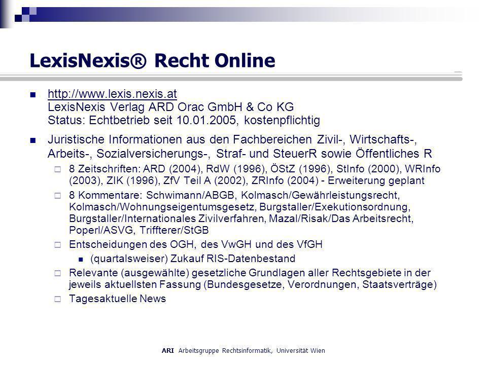 ARI Arbeitsgruppe Rechtsinformatik, Universität Wien LexisNexis® Recht Online http://www.lexis.nexis.at LexisNexis Verlag ARD Orac GmbH & Co KG Status: Echtbetrieb seit 10.01.2005, kostenpflichtig http://www.lexis.nexis.at Juristische Informationen aus den Fachbereichen Zivil-, Wirtschafts-, Arbeits-, Sozialversicherungs-, Straf- und SteuerR sowie Öffentliches R 8 Zeitschriften: ARD (2004), RdW (1996), ÖStZ (1996), StInfo (2000), WRInfo (2003), ZIK (1996), ZfV Teil A (2002), ZRInfo (2004) - Erweiterung geplant 8 Kommentare: Schwimann/ABGB, Kolmasch/Gewährleistungsrecht, Kolmasch/Wohnungseigentumsgesetz, Burgstaller/Exekutionsordnung, Burgstaller/Internationales Zivilverfahren, Mazal/Risak/Das Arbeitsrecht, Poperl/ASVG, Triffterer/StGB Entscheidungen des OGH, des VwGH und des VfGH (quartalsweiser) Zukauf RIS-Datenbestand Relevante (ausgewählte) gesetzliche Grundlagen aller Rechtsgebiete in der jeweils aktuellsten Fassung (Bundesgesetze, Verordnungen, Staatsverträge) Tagesaktuelle News
