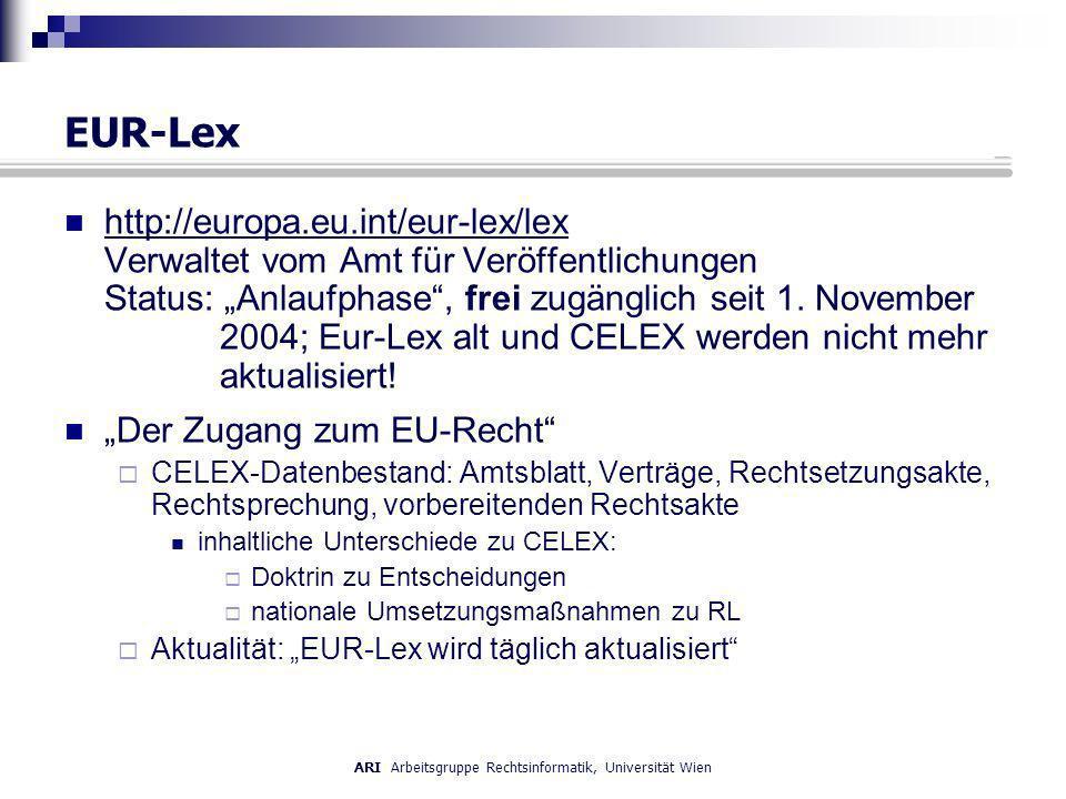 ARI Arbeitsgruppe Rechtsinformatik, Universität Wien EUR-Lex http://europa.eu.int/eur-lex/lex Verwaltet vom Amt für Veröffentlichungen Status: Anlaufphase, frei zugänglich seit 1.