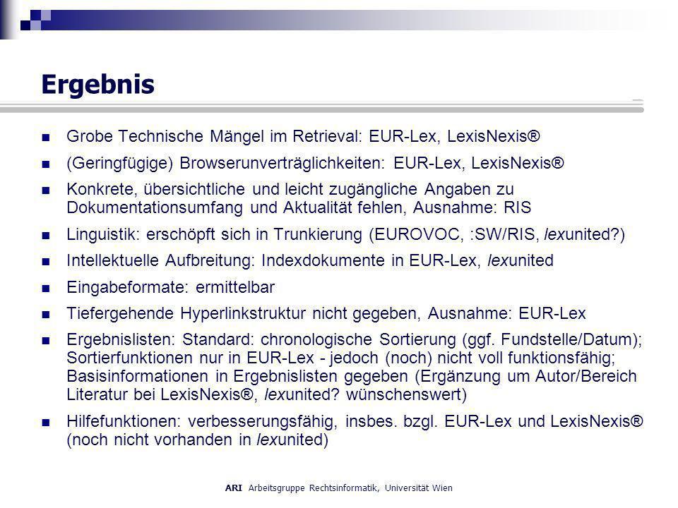ARI Arbeitsgruppe Rechtsinformatik, Universität Wien Ergebnis Grobe Technische Mängel im Retrieval: EUR-Lex, LexisNexis® (Geringfügige) Browserunverträglichkeiten: EUR-Lex, LexisNexis® Konkrete, übersichtliche und leicht zugängliche Angaben zu Dokumentationsumfang und Aktualität fehlen, Ausnahme: RIS Linguistik: erschöpft sich in Trunkierung (EUROVOC, :SW/RIS, lexunited ) Intellektuelle Aufbreitung: Indexdokumente in EUR-Lex, lexunited Eingabeformate: ermittelbar Tiefergehende Hyperlinkstruktur nicht gegeben, Ausnahme: EUR-Lex Ergebnislisten: Standard: chronologische Sortierung (ggf.