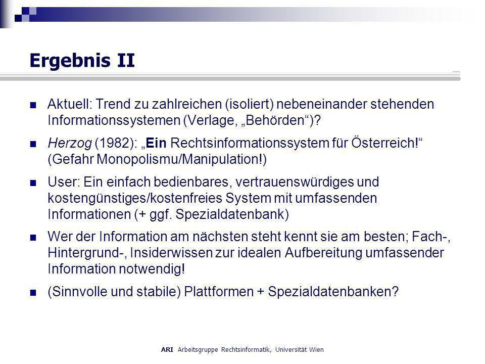 ARI Arbeitsgruppe Rechtsinformatik, Universität Wien Ergebnis II Aktuell: Trend zu zahlreichen (isoliert) nebeneinander stehenden Informationssystemen (Verlage, Behörden).