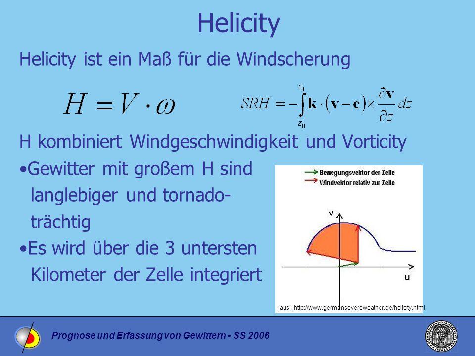Prognose und Erfassung von Gewittern - SS 2006 Helicity Helicity ist ein Maß für die Windscherung H kombiniert Windgeschwindigkeit und Vorticity Gewitter mit großem H sind langlebiger und tornado- trächtig Es wird über die 3 untersten Kilometer der Zelle integriert aus: http://www.germansevereweather.de/helicity.html