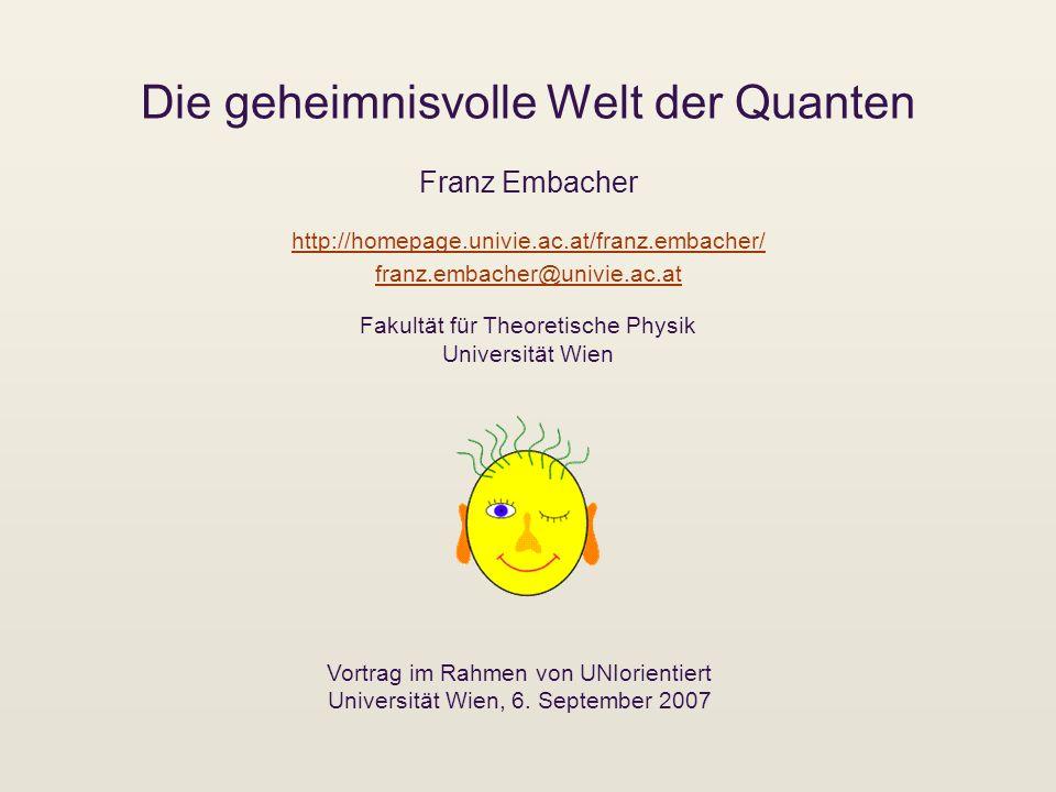 Die geheimnisvolle Welt der Quanten Franz Embacher Vortrag im Rahmen von UNIorientiert Universität Wien, 6. September 2007 http://homepage.univie.ac.a